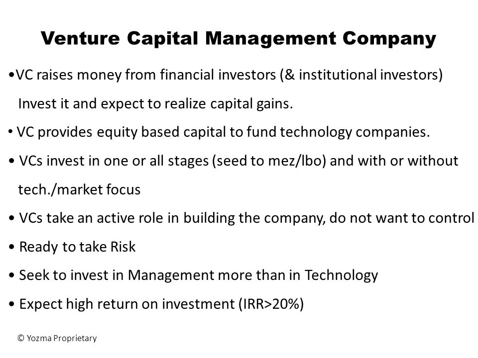 Venture Capital Management Company VC raises money from financial investors (& institutional investors) Invest it and expect to realize capital gains.