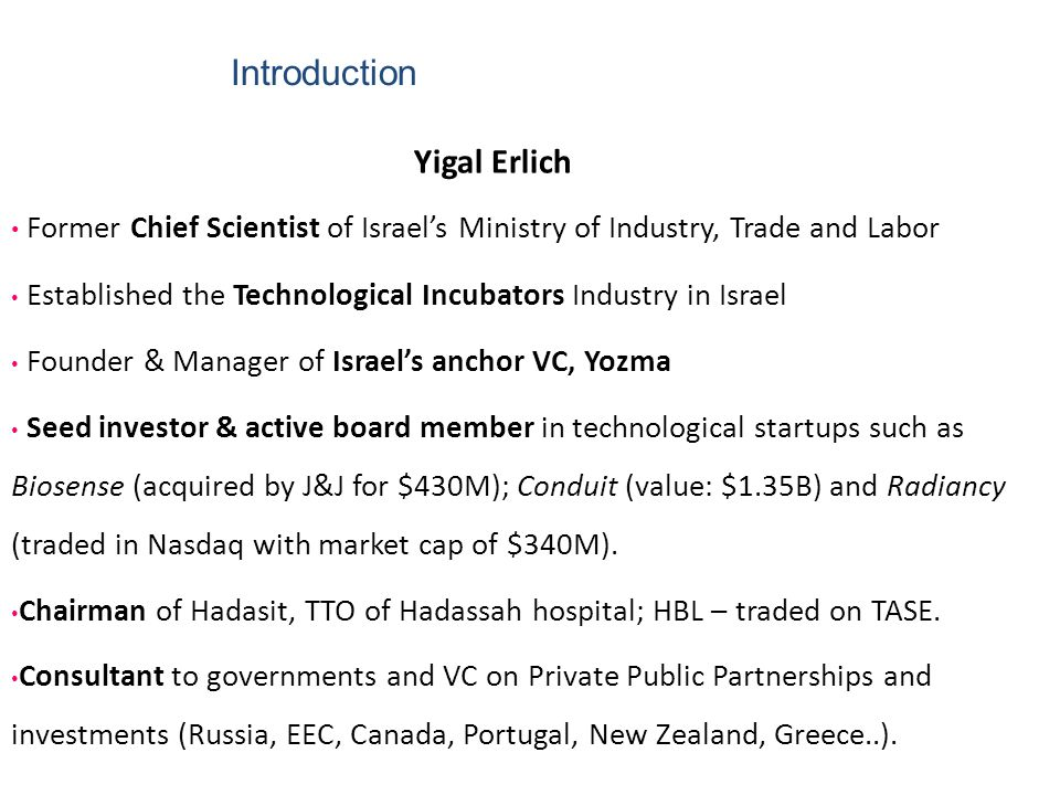 Introduction Yigal Erlich Former Chief Scientist of Israel's Ministry of Industry, Trade and Labor Established the Technological Incubators Industry i