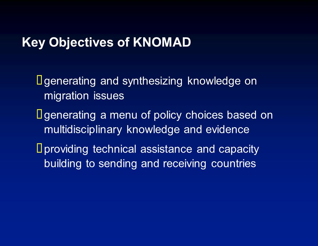 Key Objectives of KNOMAD  generating and synthesizing knowledge on migration issues  generating a menu of policy choices based on multidisciplinary knowledge and evidence  providing technical assistance and capacity building to sending and receiving countries