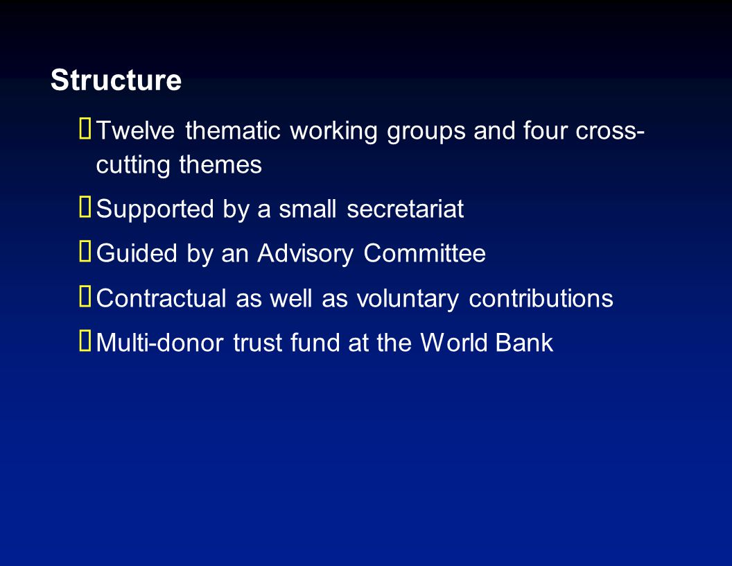 Structure  Twelve thematic working groups and four cross- cutting themes  Supported by a small secretariat  Guided by an Advisory Committee  Contractual as well as voluntary contributions  Multi-donor trust fund at the World Bank
