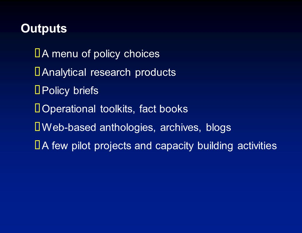 Outputs  A menu of policy choices  Analytical research products  Policy briefs  Operational toolkits, fact books  Web-based anthologies, archives, blogs  A few pilot projects and capacity building activities