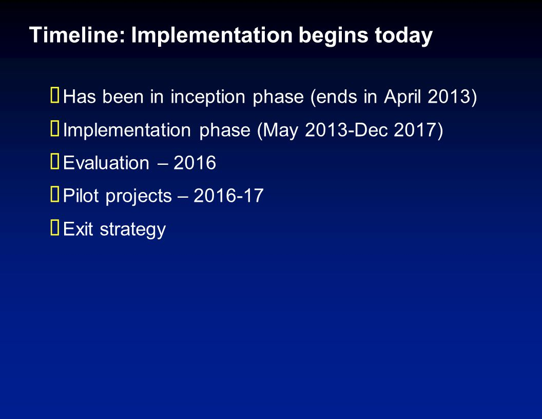 Timeline: Implementation begins today  Has been in inception phase (ends in April 2013)  Implementation phase (May 2013-Dec 2017)  Evaluation – 201