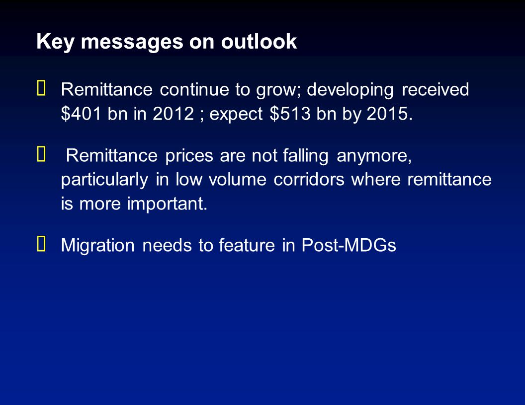 Key messages on outlook  Remittance continue to grow; developing received $401 bn in 2012 ; expect $513 bn by 2015.  Remittance prices are not falli