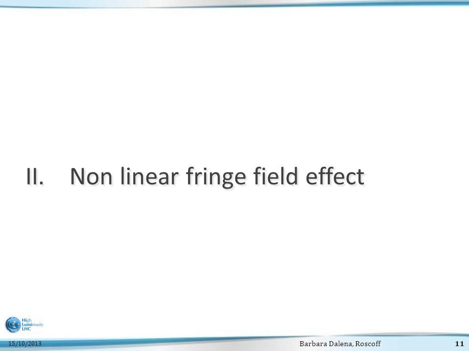 15/10/2013 Barbara Dalena, Roscoff11 II.Non linear fringe field effect
