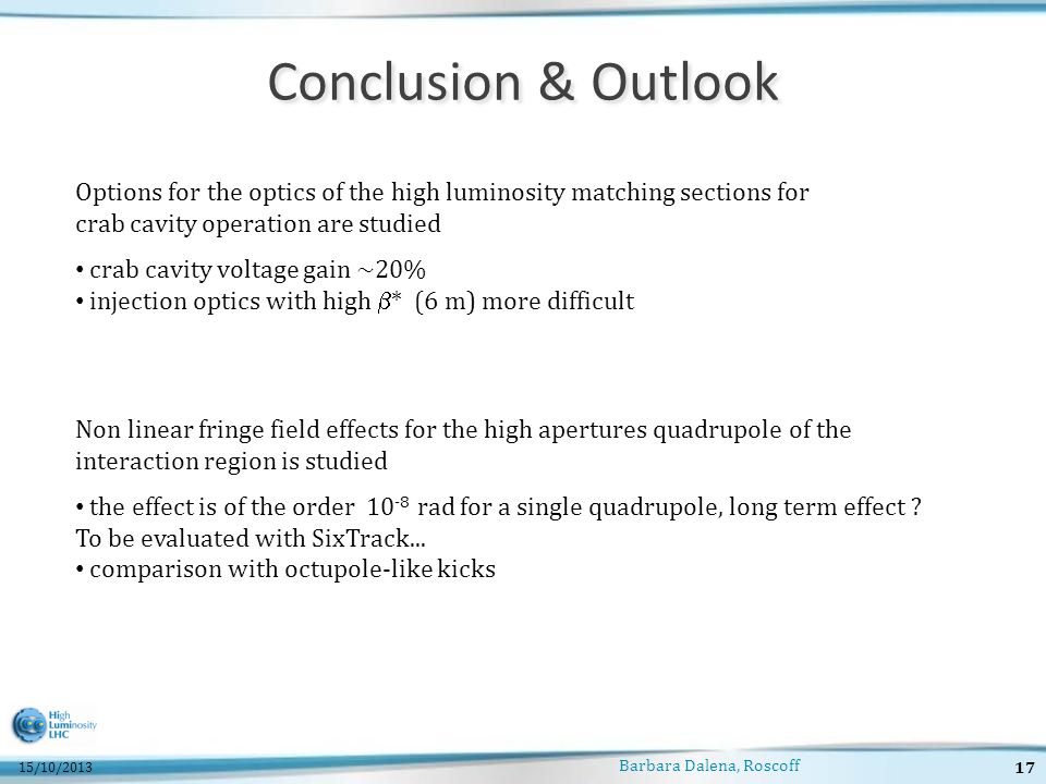Conclusion & Outlook Barbara Dalena, Roscoff 17 15/10/2013 Options for the optics of the high luminosity matching sections for crab cavity operation are studied crab cavity voltage gain ~20% injection optics with high  * (6 m) more difficult Non linear fringe field effects for the high apertures quadrupole of the interaction region is studied the effect is of the order 10 -8 rad for a single quadrupole, long term effect .