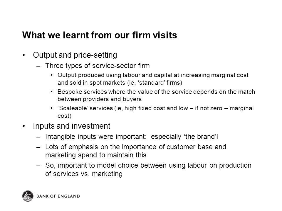 What we learnt from our firm visits Output and price-setting –Three types of service-sector firm Output produced using labour and capital at increasing marginal cost and sold in spot markets (ie, 'standard' firms) Bespoke services where the value of the service depends on the match between providers and buyers 'Scaleable' services (ie, high fixed cost and low – if not zero – marginal cost) Inputs and investment –Intangible inputs were important: especially 'the brand'.