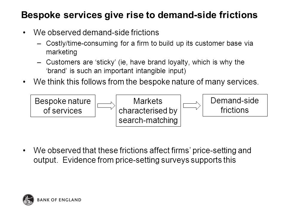 We observed demand-side frictions –Costly/time-consuming for a firm to build up its customer base via marketing –Customers are 'sticky' (ie, have brand loyalty, which is why the 'brand' is such an important intangible input) We think this follows from the bespoke nature of many services.