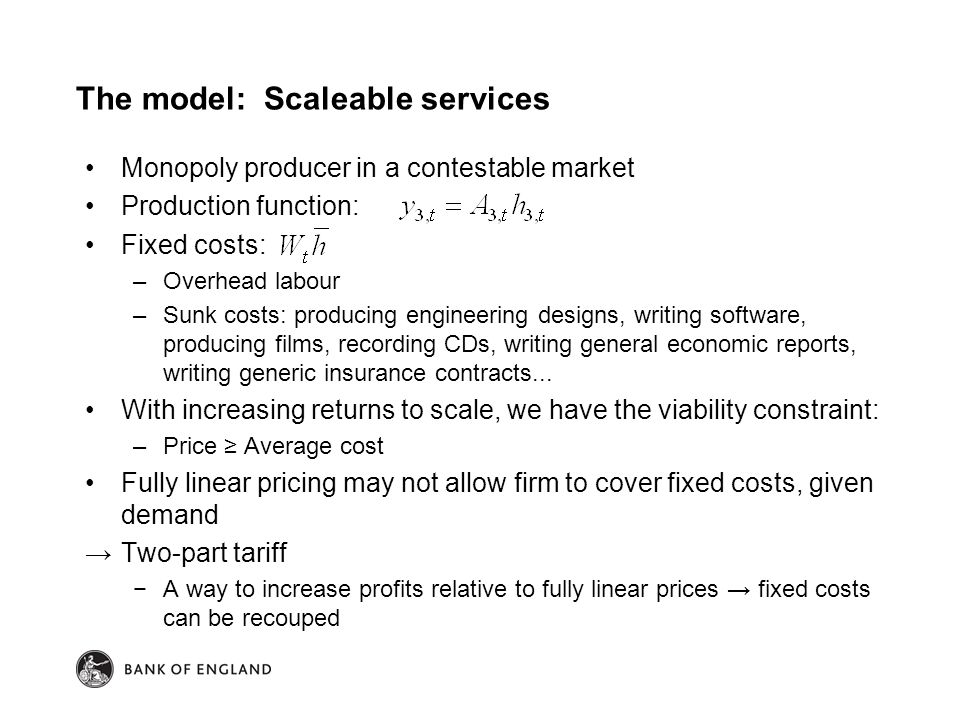 Monopoly producer in a contestable market Production function: Fixed costs: –Overhead labour –Sunk costs: producing engineering designs, writing software, producing films, recording CDs, writing general economic reports, writing generic insurance contracts...