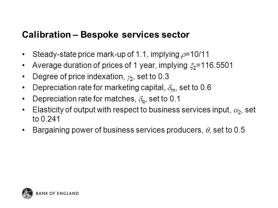 Calibration – Bespoke services sector Steady-state price mark-up of 1.1, implying  =10/11 Average duration of prices of 1 year, implying  2 =116.5501 Degree of price indexation,  2, set to 0.3 Depreciation rate for marketing capital,  m, set to 0.6 Depreciation rate for matches,  q, set to 0.1 Elasticity of output with respect to business services input,  2, set to 0.241 Bargaining power of business services producers, , set to 0.5