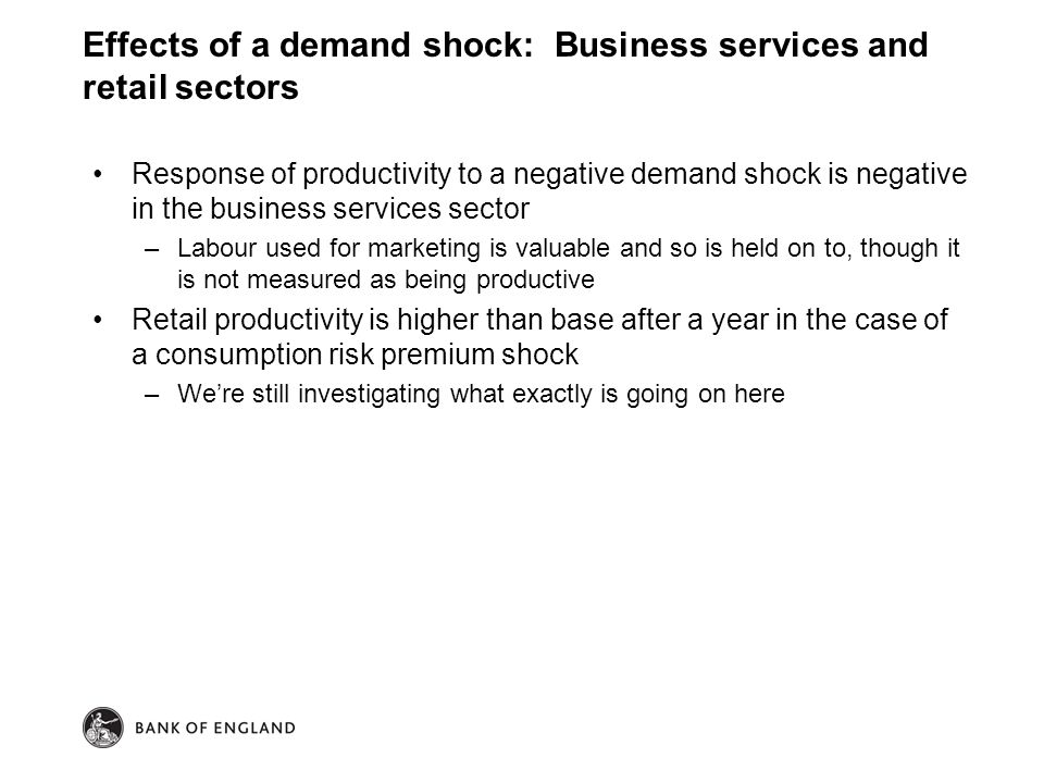 Response of productivity to a negative demand shock is negative in the business services sector –Labour used for marketing is valuable and so is held on to, though it is not measured as being productive Retail productivity is higher than base after a year in the case of a consumption risk premium shock –We're still investigating what exactly is going on here Effects of a demand shock: Business services and retail sectors