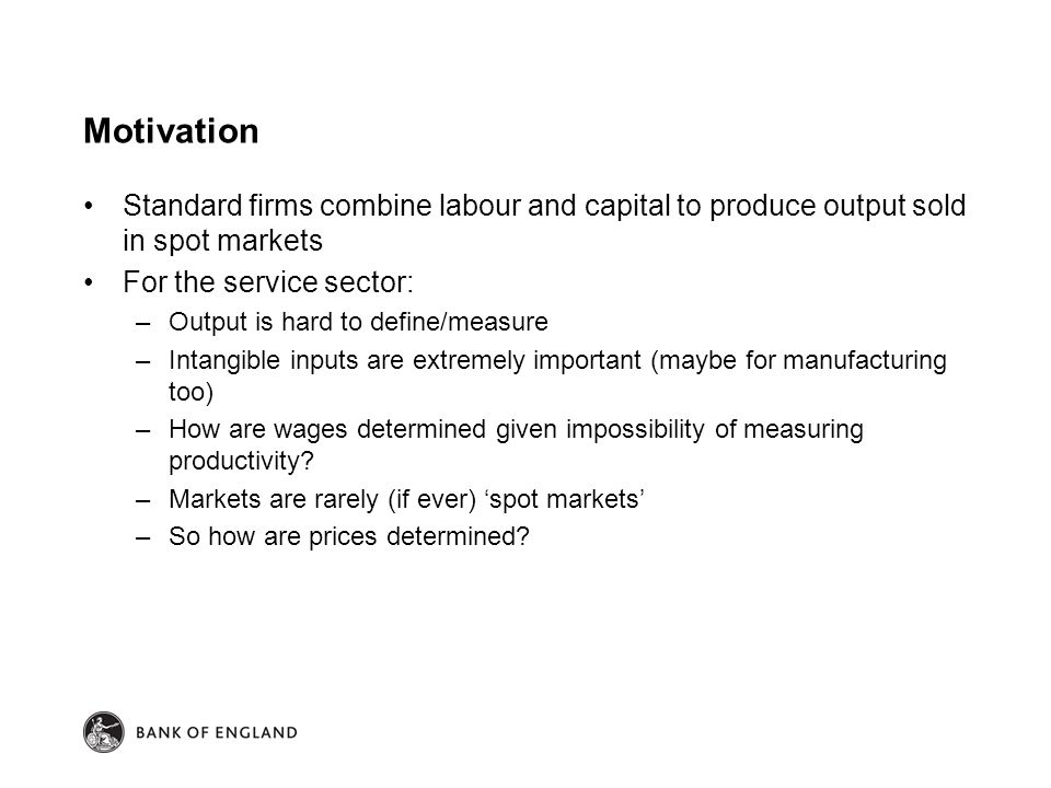 Motivation Standard firms combine labour and capital to produce output sold in spot markets For the service sector: –Output is hard to define/measure –Intangible inputs are extremely important (maybe for manufacturing too) –How are wages determined given impossibility of measuring productivity.