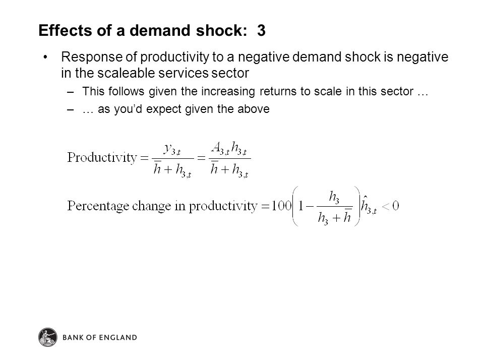 Response of productivity to a negative demand shock is negative in the scaleable services sector –This follows given the increasing returns to scale in this sector … –… as you'd expect given the above Effects of a demand shock: 3