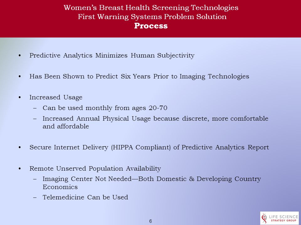 5 Women's Breast Health Screening Technologies First Warning Systems Problem Solution Technology Dynamic Cell Chaos Measurement –Abnormal cell deterioration in Circadian Clock Function –9,600 deep tissue temperature data points –Currently at a 12 hour measurement period of cell Microenvironment –Temperature change over the testing period Predictive Analytics Software Develops Comparison Classification of Deep Tissue Cell Microenvironment Predicts Cancer Probability with 90% Accuracy in Clinical Trials Secure Internet Delivery (HIPPA Compliant) of Predictive Analytics Report Non-Invasive, Non-Toxic, No Compression & No Radiation