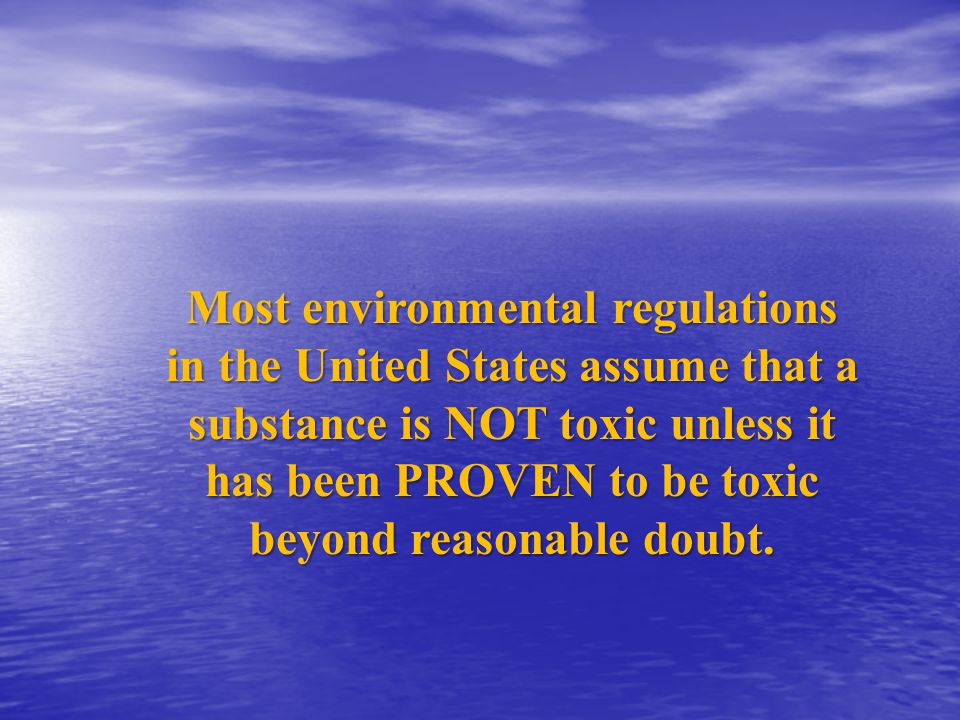 Most environmental regulations in the United States assume that a substance is NOT toxic unless it has been PROVEN to be toxic beyond reasonable doubt.
