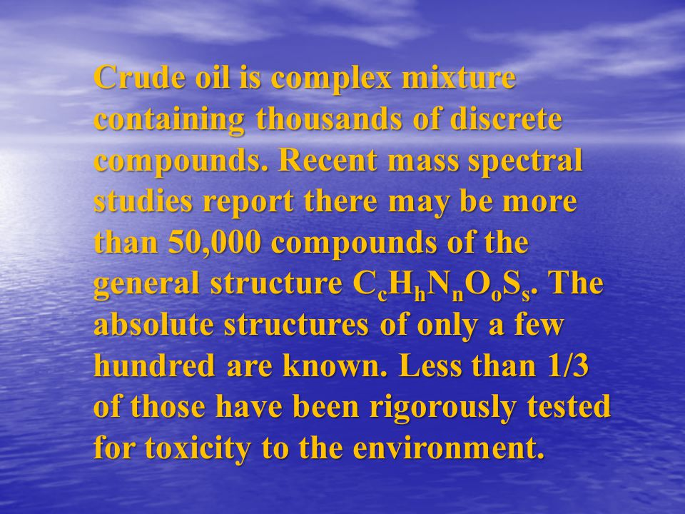 Crude oil is complex mixture containing thousands of discrete compounds. Recent mass spectral studies report there may be more than 50,000 compounds o