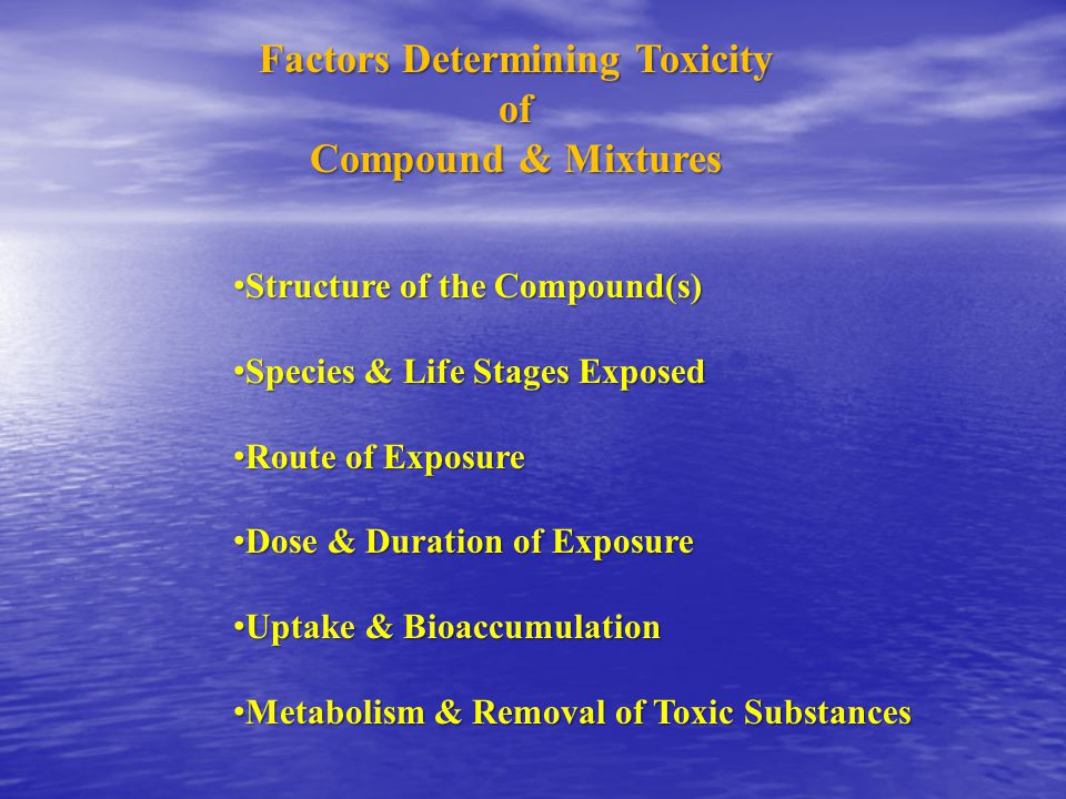 Factors Determining Toxicity of Compound & Mixtures Structure of the Compound(s) Structure of the Compound(s) Species & Life Stages Exposed Species & Life Stages Exposed Route of Exposure Route of Exposure Dose & Duration of Exposure Dose & Duration of Exposure Uptake & Bioaccumulation Uptake & Bioaccumulation Metabolism & Removal of Toxic Substances Metabolism & Removal of Toxic Substances