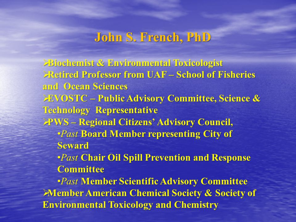 John S. French, PhD  Biochemist & Environmental Toxicologist  Retired Professor from UAF – School of Fisheries and Ocean Sciences  EVOSTC – Public