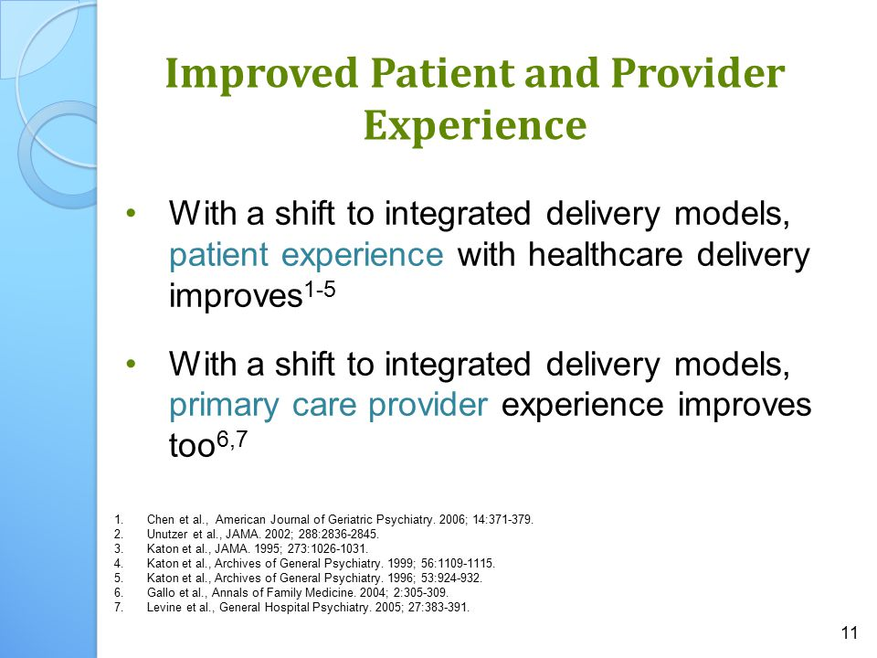 11 Improved Patient and Provider Experience With a shift to integrated delivery models, patient experience with healthcare delivery improves 1-5 With a shift to integrated delivery models, primary care provider experience improves too 6,7 1.Chen et al., American Journal of Geriatric Psychiatry.