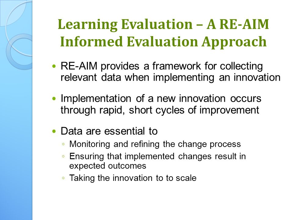 Learning Evaluation – A RE-AIM Informed Evaluation Approach RE-AIM provides a framework for collecting relevant data when implementing an innovation Implementation of a new innovation occurs through rapid, short cycles of improvement Data are essential to ◦ Monitoring and refining the change process ◦ Ensuring that implemented changes result in expected outcomes ◦ Taking the innovation to to scale