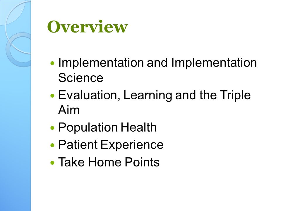 Overview Implementation and Implementation Science Evaluation, Learning and the Triple Aim Population Health Patient Experience Take Home Points