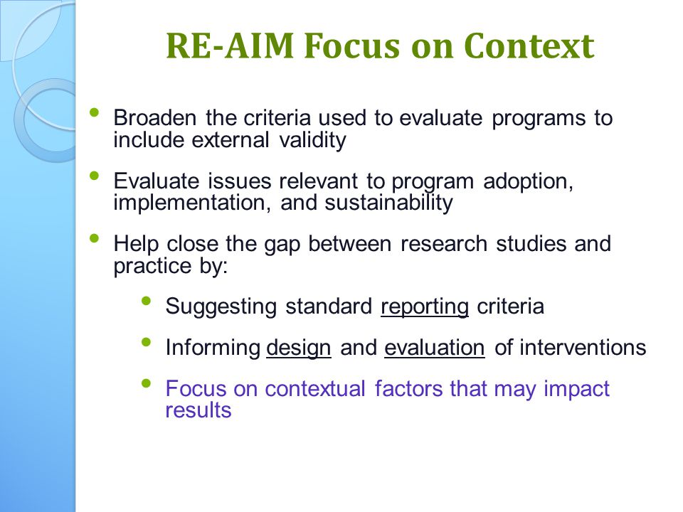 8 Broaden the criteria used to evaluate programs to include external validity Evaluate issues relevant to program adoption, implementation, and sustainability Help close the gap between research studies and practice by: Suggesting standard reporting criteria Informing design and evaluation of interventions Focus on contextual factors that may impact results RE-AIM Focus on Context