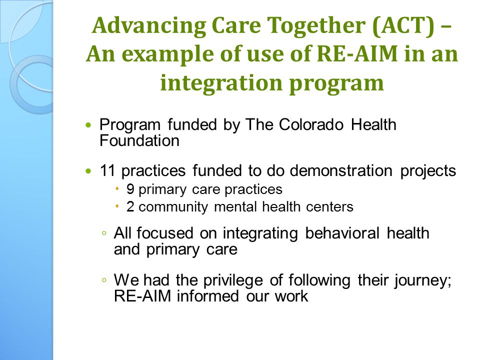 Advancing Care Together (ACT) – An example of use of RE-AIM in an integration program Program funded by The Colorado Health Foundation 11 practices funded to do demonstration projects  9 primary care practices  2 community mental health centers ◦ All focused on integrating behavioral health and primary care ◦ We had the privilege of following their journey; RE-AIM informed our work