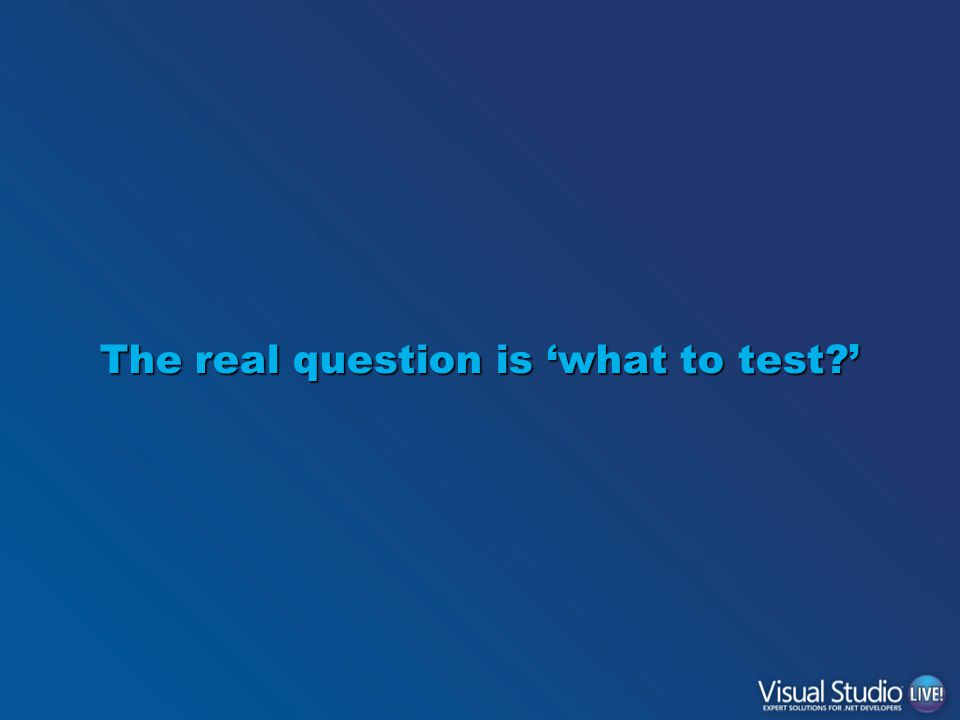 The real question is 'what to test '