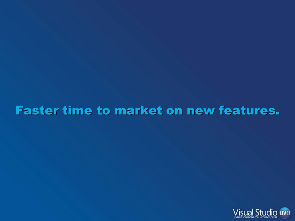 Faster time to market on new features.