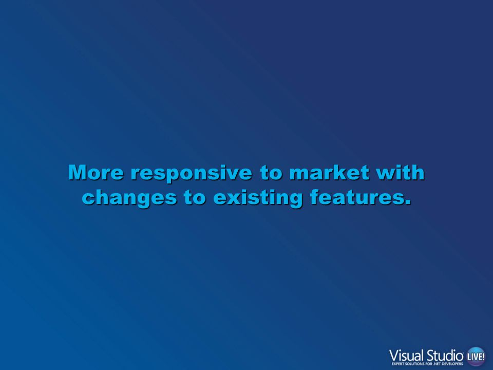 More responsive to market with changes to existing features.