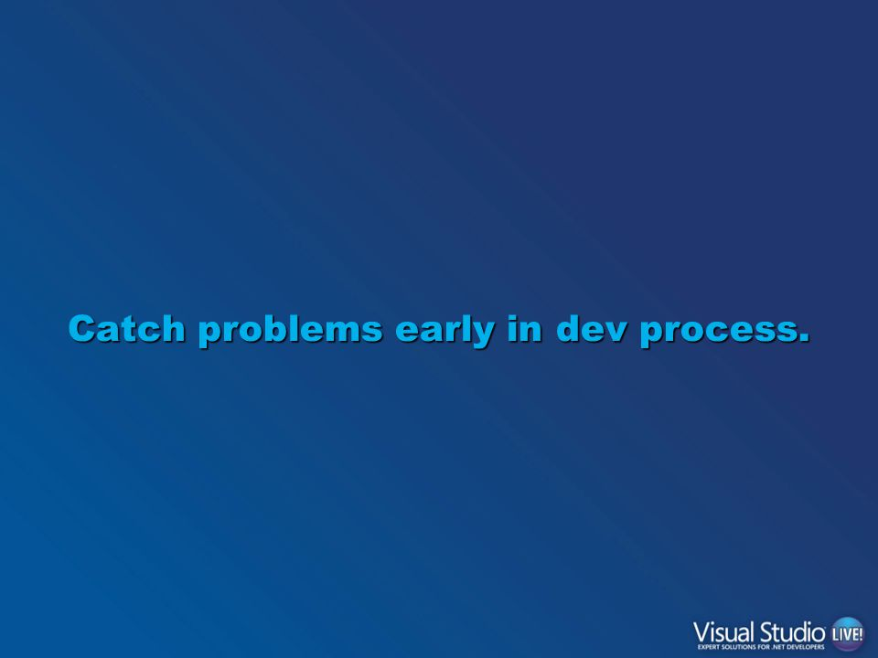 Catch problems early in dev process.
