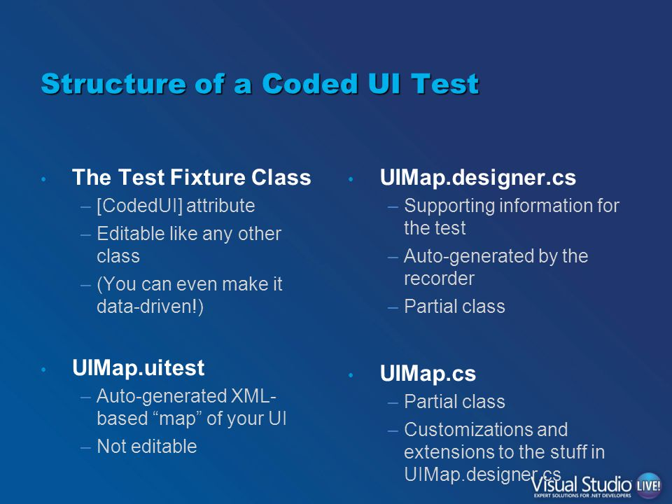 Structure of a Coded UI Test The Test Fixture Class –[CodedUI] attribute –Editable like any other class –(You can even make it data-driven!) UIMap.uitest –Auto-generated XML- based map of your UI –Not editable UIMap.designer.cs –Supporting information for the test –Auto-generated by the recorder –Partial class UIMap.cs –Partial class –Customizations and extensions to the stuff in UIMap.designer.cs