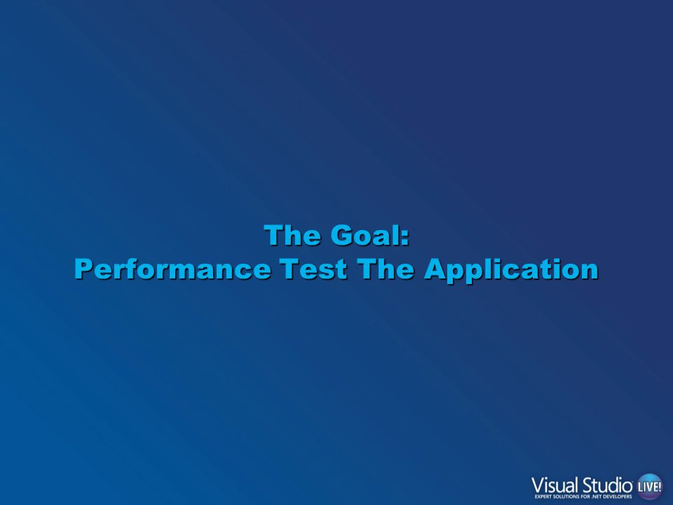 The Goal: Performance Test The Application