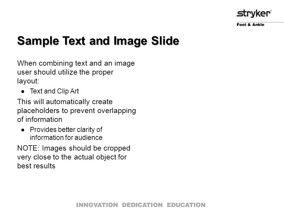 When combining text and an image user should utilize the proper layout: ●Text and Clip Art This will automatically create placeholders to prevent overlapping of information ●Provides better clarity of information for audience NOTE: Images should be cropped very close to the actual object for best results Sample Text and Image Slide