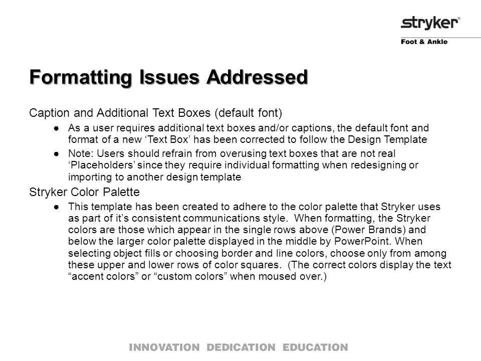 Formatting Issues Addressed Caption and Additional Text Boxes (default font) ●As a user requires additional text boxes and/or captions, the default font and format of a new 'Text Box' has been corrected to follow the Design Template ●Note: Users should refrain from overusing text boxes that are not real 'Placeholders' since they require individual formatting when redesigning or importing to another design template Stryker Color Palette ●This template has been created to adhere to the color palette that Stryker uses as part of it's consistent communications style.