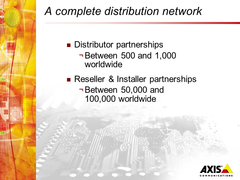 A complete distribution network Distributor partnerships ¬ Between 500 and 1,000 worldwide Reseller & Installer partnerships ¬ Between 50,000 and 100,000 worldwide