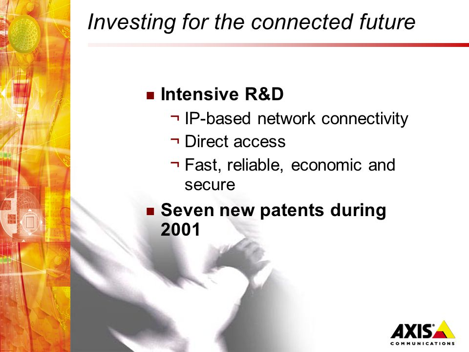 Investing for the connected future Intensive R&D ¬IP-based network connectivity ¬Direct access ¬Fast, reliable, economic and secure Seven new patents during 2001