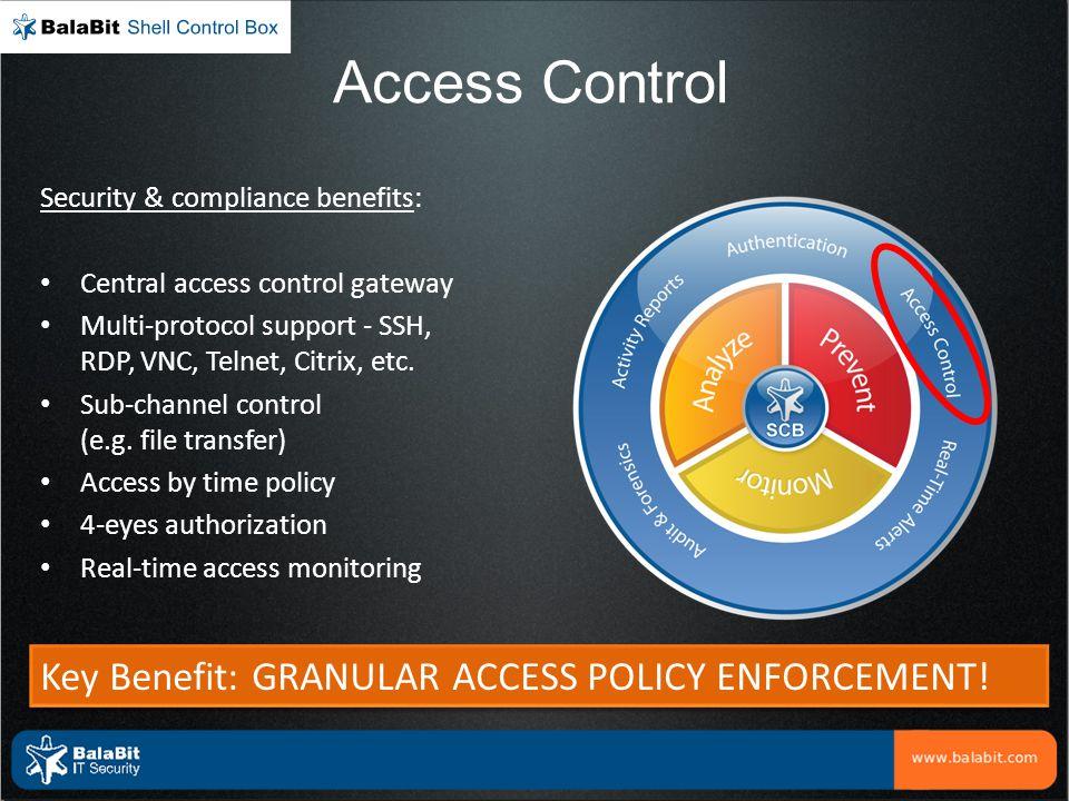 Access Control Security & compliance benefits: Central access control gateway Multi-protocol support - SSH, RDP, VNC, Telnet, Citrix, etc. Sub-channel