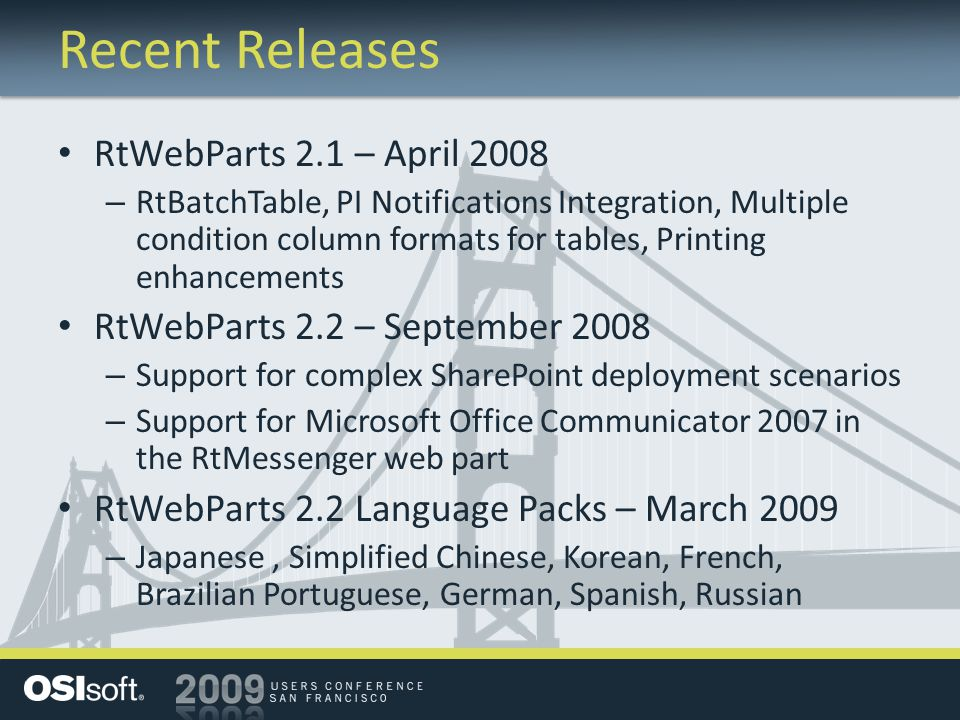 Recent Releases RtWebParts 2.1 – April 2008 – RtBatchTable, PI Notifications Integration, Multiple condition column formats for tables, Printing enhancements RtWebParts 2.2 – September 2008 – Support for complex SharePoint deployment scenarios – Support for Microsoft Office Communicator 2007 in the RtMessenger web part RtWebParts 2.2 Language Packs – March 2009 – Japanese, Simplified Chinese, Korean, French, Brazilian Portuguese, German, Spanish, Russian