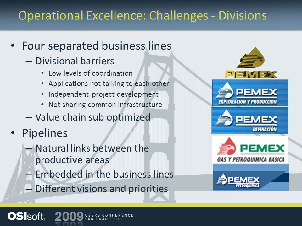 Operational Excellence: Challenges - Divisions Four separated business lines – Divisional barriers Low levels of coordination Applications not talking to each other Independent project development Not sharing common infrastructure – Value chain sub optimized Pipelines – Natural links between the productive areas – Embedded in the business lines – Different visions and priorities
