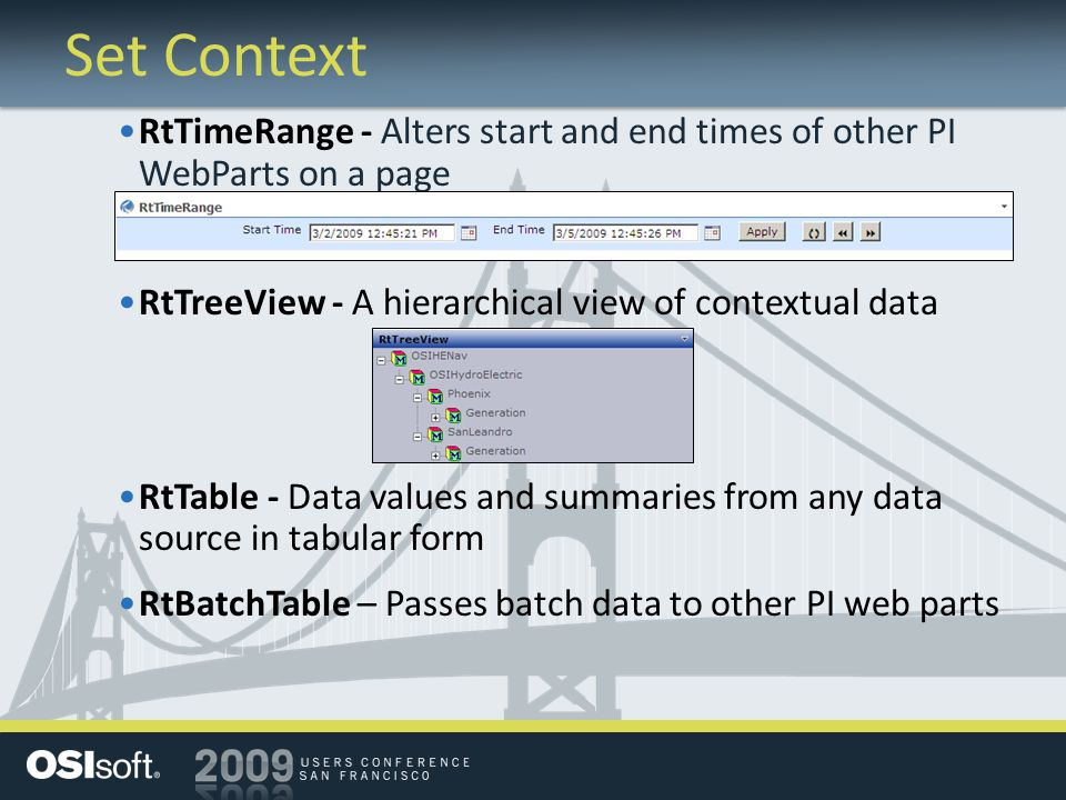 Set Context RtTimeRange - Alters start and end times of other PI WebParts on a page RtTreeView - A hierarchical view of contextual data RtTable - Data values and summaries from any data source in tabular form RtBatchTable – Passes batch data to other PI web parts