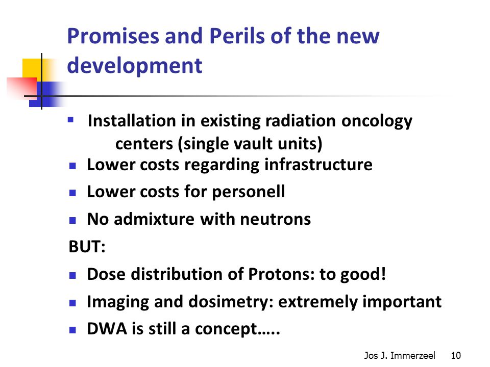 10 Promises and Perils of the new development Lower costs regarding infrastructure Lower costs for personell No admixture with neutrons BUT: Dose distribution of Protons: to good.