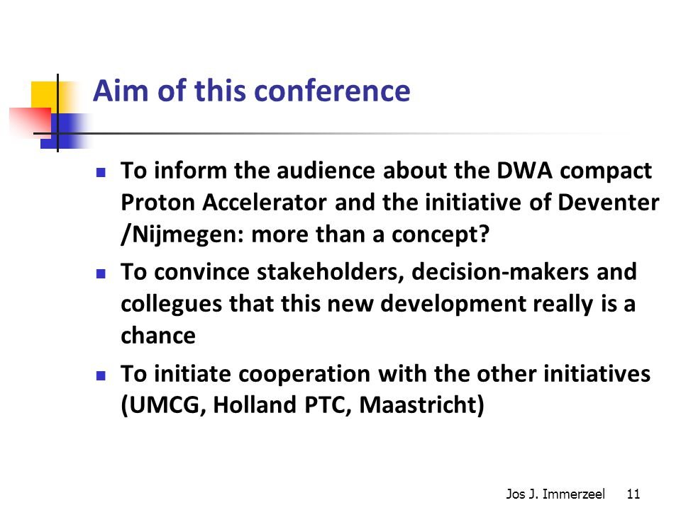 11 Aim of this conference To inform the audience about the DWA compact Proton Accelerator and the initiative of Deventer /Nijmegen: more than a concept.