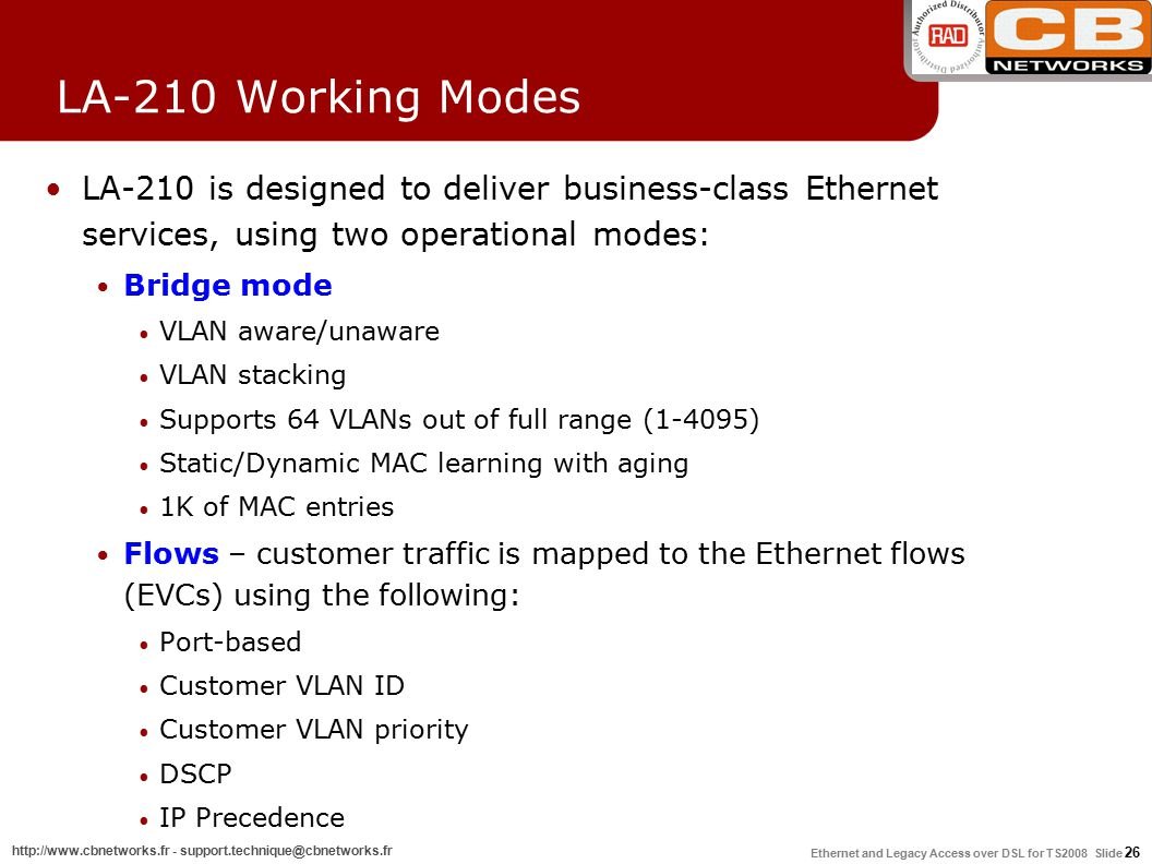 Ethernet and Legacy Access over DSL for TS2008 Slide 26 http://www.cbnetworks.fr - support.technique@cbnetworks.fr LA-210 Working Modes LA-210 is designed to deliver business-class Ethernet services, using two operational modes: Bridge mode VLAN aware/unaware VLAN stacking Supports 64 VLANs out of full range (1-4095) Static/Dynamic MAC learning with aging 1K of MAC entries Flows – customer traffic is mapped to the Ethernet flows (EVCs) using the following: Port-based Customer VLAN ID Customer VLAN priority DSCP IP Precedence