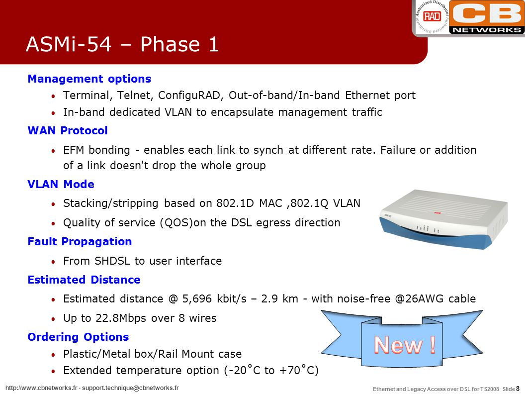 Ethernet and Legacy Access over DSL for TS2008 Slide 9 http://www.cbnetworks.fr - support.technique@cbnetworks.fr ASMi-54 – Phase 2.0 4 ETH ports with additional E1/T1 ports RADview support (RV-EMS-SW/TDM/PC 1.8) SHDSL.bis repeaters support: 2W, plastic – S-RPT 2W, metal IP-67 Outdoor – S-RPT/IP-67 4W, metal IP-67 Outdoor – S-RPT-4W 2w 4w 8w Four ETH ASMi-54 5.7 Mbps 11.4 Mbps 22.8 Mbps E1/T1 Phase 2.0 Available !.