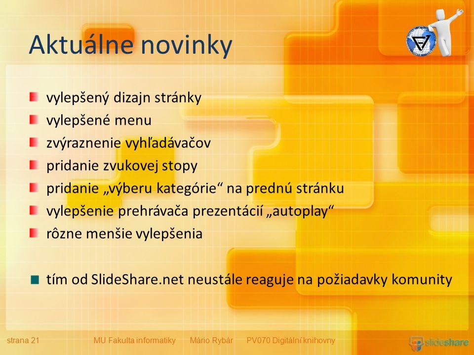 """Aktuálne novinky vylepšený dizajn stránky vylepšené menu zvýraznenie vyhľadávačov pridanie zvukovej stopy pridanie """"výberu kategórie na prednú stránku vylepšenie prehrávača prezentácií """"autoplay rôzne menšie vylepšenia tím od SlideShare.net neustále reaguje na požiadavky komunity strana 21MU Fakulta informatiky Mário Rybár PV070 Digitální knihovny"""