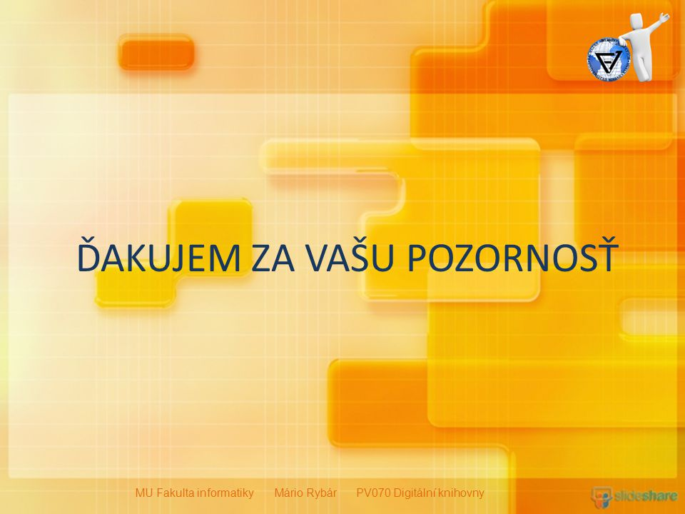 ĎAKUJEM ZA VAŠU POZORNOSŤ MU Fakulta informatiky Mário Rybár PV070 Digitální knihovny
