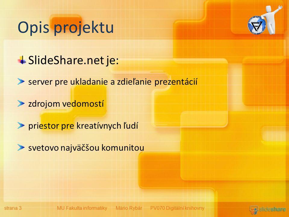 Opis projektu SlideShare.net je: server pre ukladanie a zdieľanie prezentácií zdrojom vedomostí priestor pre kreatívnych ľudí svetovo najväčšou komunitou strana 3MU Fakulta informatiky Mário Rybár PV070 Digitální knihovny