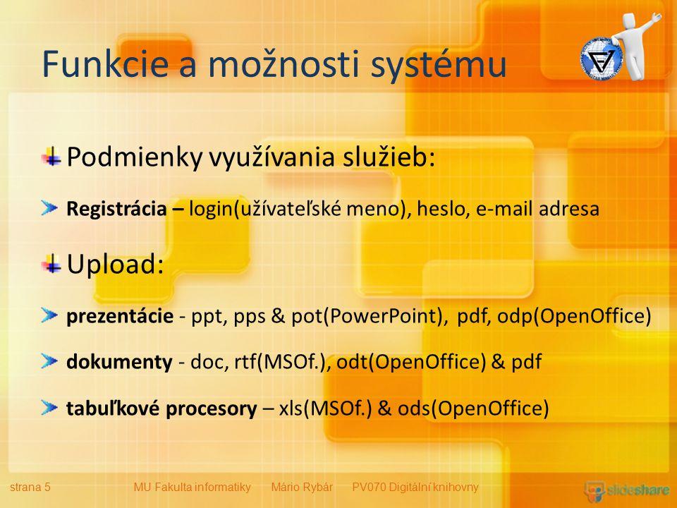 Funkcie a možnosti systému Podmienky využívania služieb: Registrácia – login(užívateľské meno), heslo, e-mail adresa Upload: prezentácie - ppt, pps & pot(PowerPoint), pdf, odp(OpenOffice) dokumenty - doc, rtf(MSOf.), odt(OpenOffice) & pdf tabuľkové procesory – xls(MSOf.) & ods(OpenOffice) strana 5MU Fakulta informatiky Mário Rybár PV070 Digitální knihovny