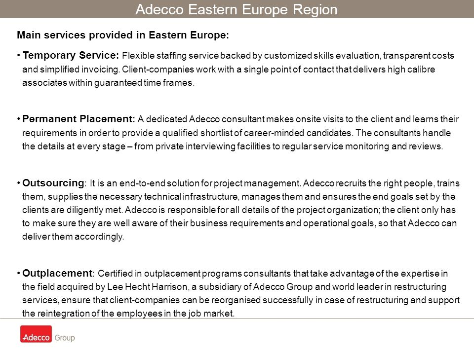 Adecco Eastern Europe Region Main services provided in Eastern Europe : Temporary Service : Flexible staffing service backed by customized skills evaluation, transparent costs and simplified invoicing.
