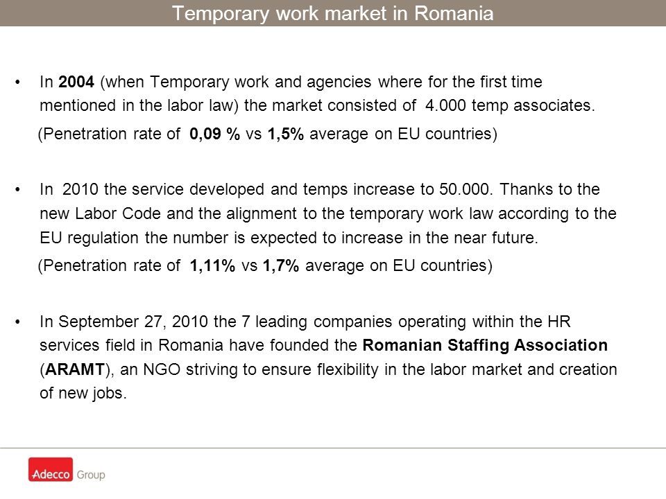 Temporary work market in Romania In 2004 (when Temporary work and agencies where for the first time mentioned in the labor law) the market consisted of 4.000 temp associates.